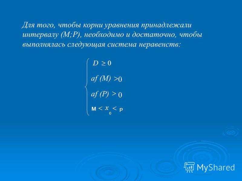 Для того, чтобы корни уравнения принадлежали интервалу (M;P), необходимо и достаточно, чтобы выполнялась следующая система неравенств: 0D 0 (P)af 0 (M)(M)af 0 x м P