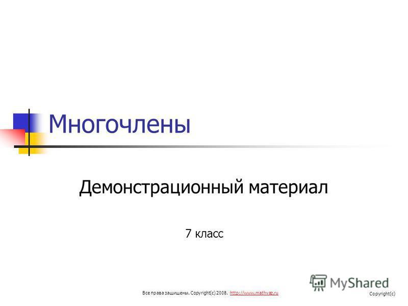 Многочлены Демонстрационный материал 7 класс Все права защищены. Copyright(c) 2008. http://www.mathvaz.ruhttp://www.mathvaz.ru Copyright(c)