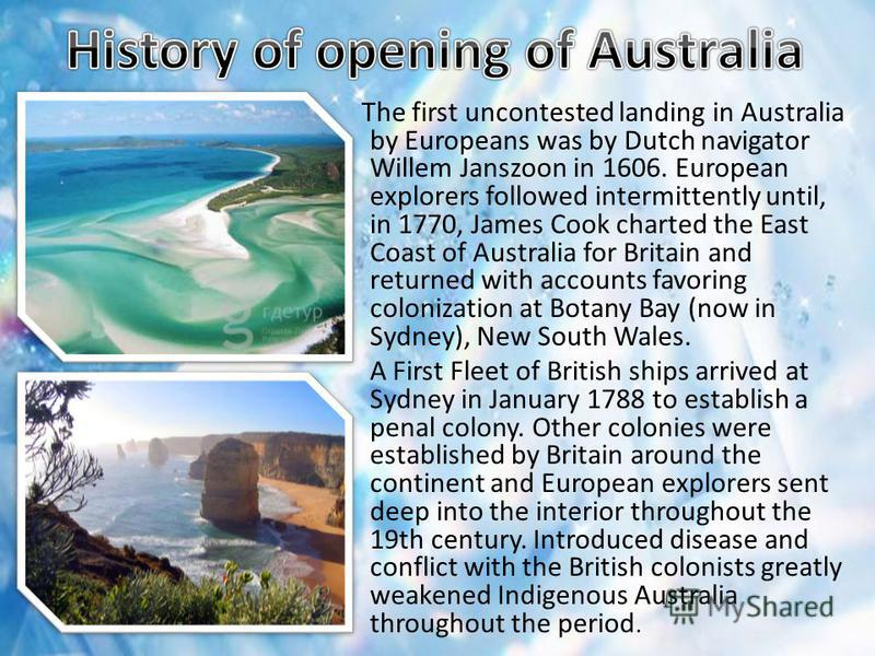 The first uncontested landing in Australia by Europeans was by Dutch navigator Willem Janszoon in 1606. European explorers followed intermittently until, in 1770, James Cook charted the East Coast of Australia for Britain and returned with accounts f