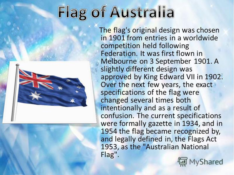 The flag's original design was chosen in 1901 from entries in a worldwide competition held following Federation. It was first flown in Melbourne on 3 September 1901. A slightly different design was approved by King Edward VII in 1902. Over the next f