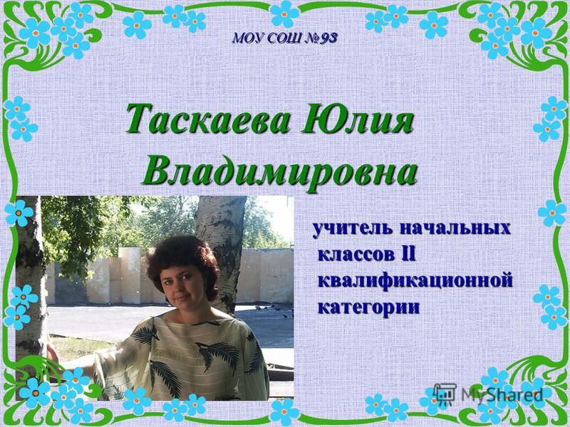 МОУ СОШ 93 Таскаева Юлия Владимировна учитель начальных классов II квалификационной категории учитель начальных классов II квалификационной категории