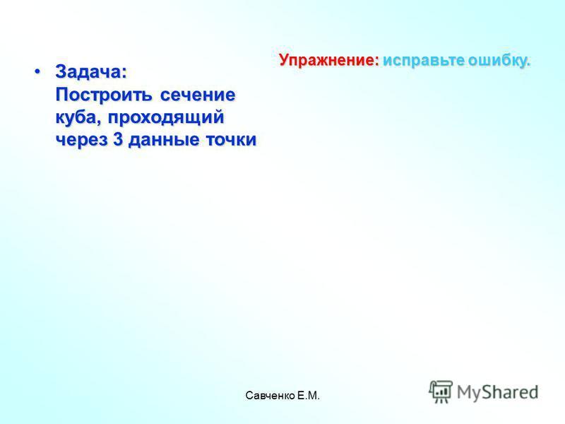 Савченко Е.М. Задача: Построить сечение куба, проходящий через 3 данные точки Задача: Построить сечение куба, проходящий через 3 данные точки Упражнение: исправьте ошибку.