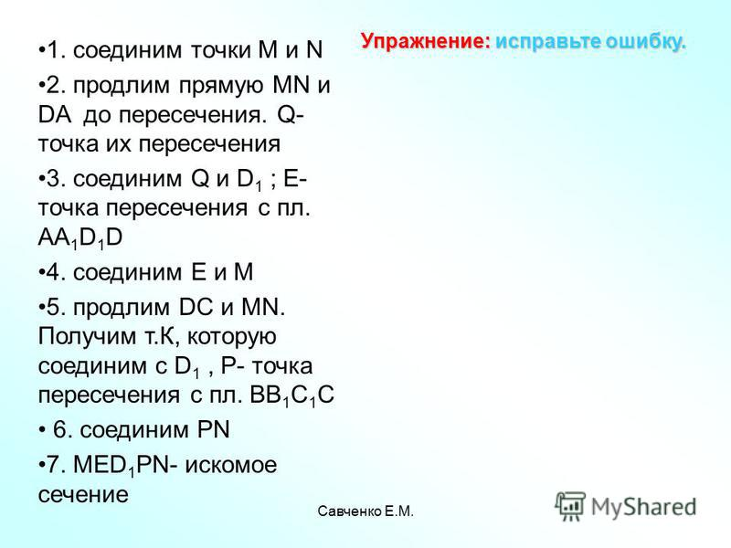 Савченко Е.М. Упражнение: исправьте ошибку. 1. соединим точки М и N 2. продлим прямую MN и DA до пересечения. Q- точка их пересечения 3. соединим Q и D 1 ; Е- точка пересечения с пл. AA 1 D 1 D 4. соединим Е и М 5. продлим DC и MN. Получим т.К, котор
