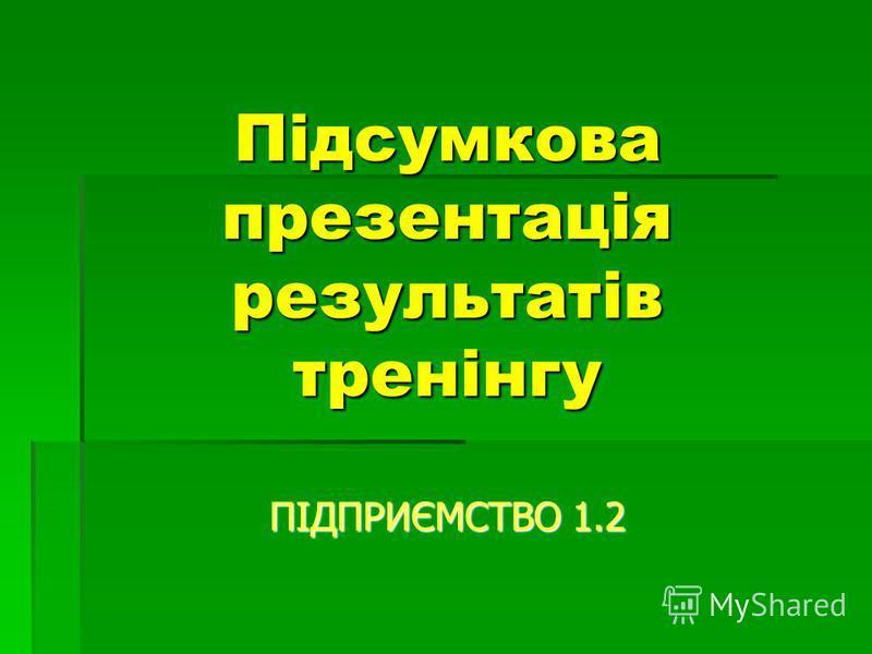 Підсумкова презентація результатів тренінгу ПІДПРИЄМСТВО 1.2