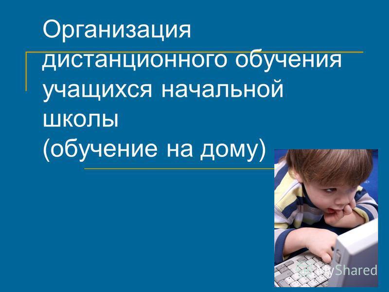 Организация дистанционного обучения учащихся начальной школы (обучение на дому)
