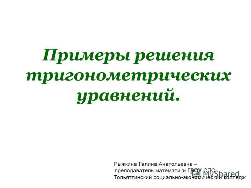 Примеры решения тригонометрических уравнений. Рыжкина Галина Анатольевна – преподаватель математики ГБОУ СПО Тольяттинский социально-экономический колледж