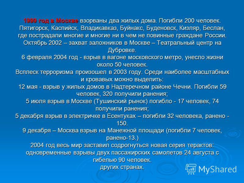 1999 год в Москве взорваны два жилых дома. Погибли 200 человек. Пятигорск, Каспийск, Владикавказ, Буйнакс, Буденовск, Кизляр, Беслан, где пострадали многие и многие ни в чем не повинные граждане России. Октябрь 2002 – захват заложников в Москве – Теа