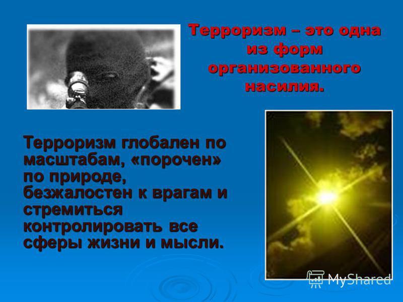 Терроризм – это одна из форм организованного насилия. Терроризм глобален по масштабам, «порочен» по природе, безжалостен к врагам и стремиться контролировать все сферы жизни и мысли.