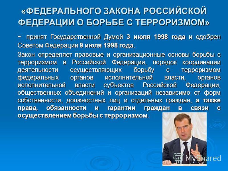 «ФЕДЕРАЛЬНОГО ЗАКОНА РОССИЙСКОЙ ФЕДЕРАЦИИ О БОРЬБЕ С ТЕРРОРИЗМОМ» - принят Государственной Думой 3 июля 1998 года и одобрен Советом Федерации 9 июля 1998 года. - принят Государственной Думой 3 июля 1998 года и одобрен Советом Федерации 9 июля 1998 го