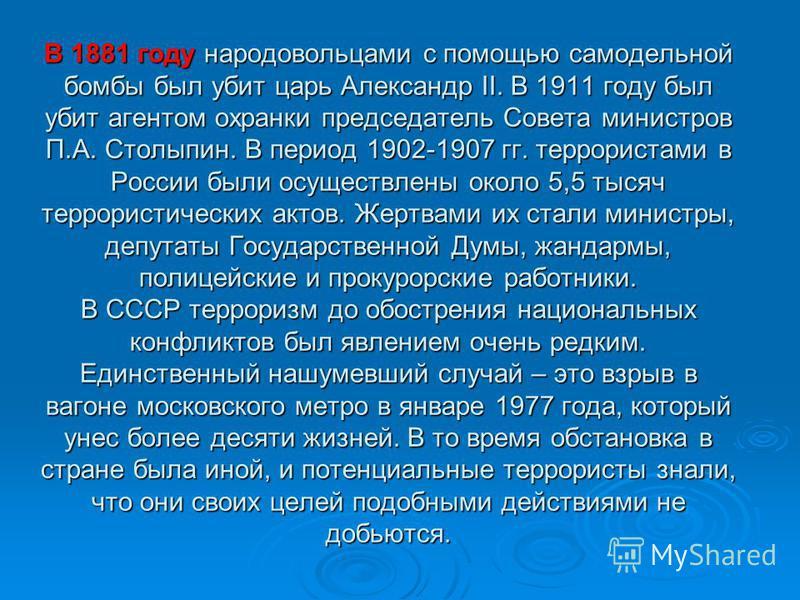 В 1881 году народовольцами с помощью самодельной бомбы был убит царь Александр II. В 1911 году был убит агентом охранки председатель Совета министров П.А. Столыпин. В период 1902-1907 гг. террористами в России были осуществлены около 5,5 тысяч террор