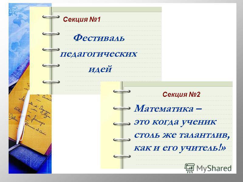 Секция 1 Секция 2 Фестиваль педагогических идей Математика – это когда ученик столь же талантлив, как и его учитель!»