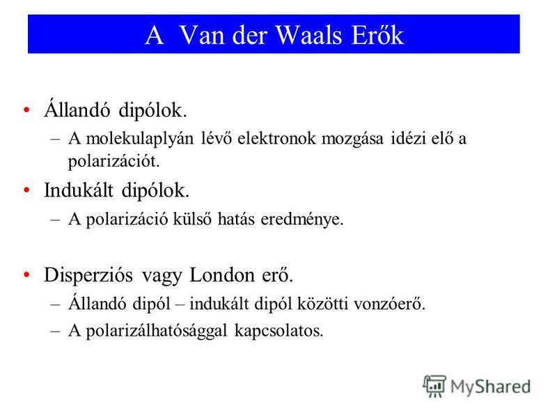 A Van der Waals Erők Állandó dipólok. –A molekulaplyán lévő elektronok mozgása idézi elő a polarizációt. Indukált dipólok. –A polarizáció külső hatás eredménye. Disperziós vagy London erő. –Állandó dipól – indukált dipól közötti vonzóerő. –A polarizá