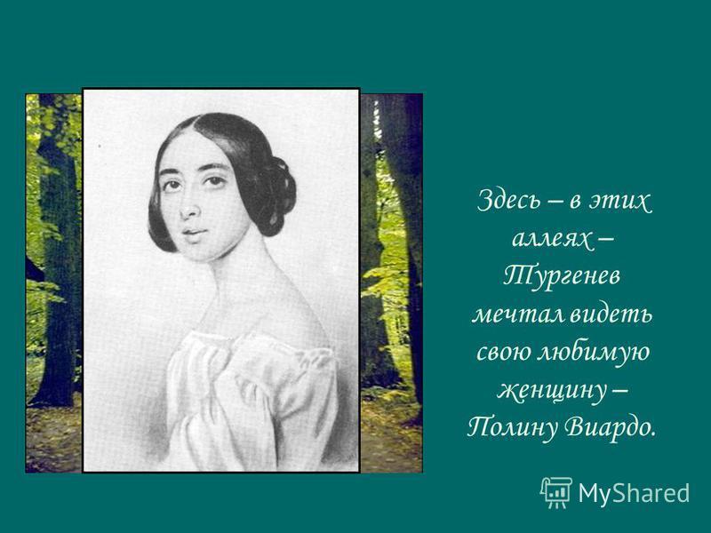 Здесь – в этих аллеях – Тургенев мечтал видеть свою любимую женщину – Полину Виардо.