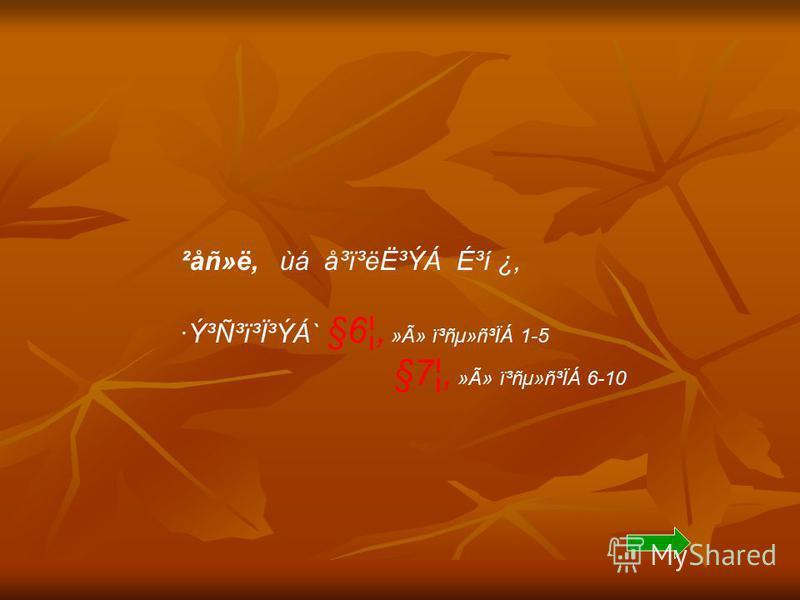 ²åñ»ë, ùá å³ï³ë˳ÝÁ É³í ¿, ·Ý³Ñ³ï³Ï³ÝÁ` §6¦, »Ã» ï³ñµ»ñ³ÏÁ 1-5 §7¦, »Ã» ï³ñµ»ñ³ÏÁ 6-10