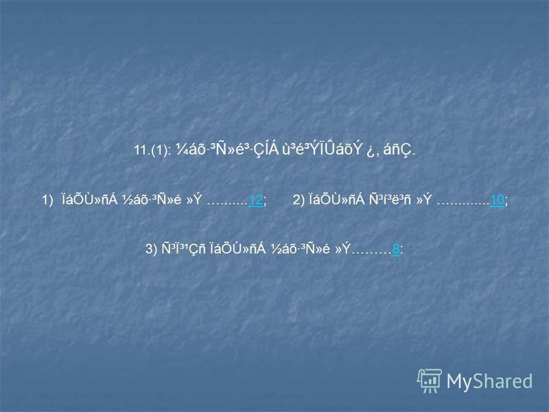 11.(1): ¼áõ·³Ñ»é³·ÇÍÁ ù³é³ÝÏÛáõÝ ¿, áñÇ. 1)ÏáÕÙ»ñÁ ½áõ·³Ñ»é »Ý ….......12; 2) ÏáÕÙ»ñÁ ѳí³ë³ñ »Ý …..........10;1210 3) ѳϳ¹Çñ ÏáÕÙ»ñÁ ½áõ·³Ñ»é »Ý………8:8