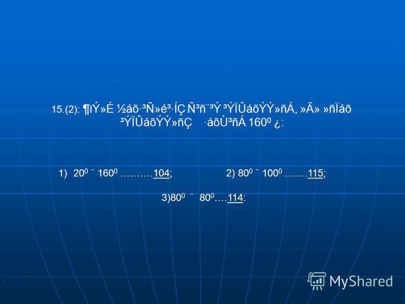 15.(2): ¶ïÝ»É ½áõ·³Ñ»é³·ÍÇ Ñ³ñ¨³Ý ³ÝÏÛáõÝÝ»ñÁ, »Ã» »ñÏáõ ³ÝÏÛáõÝÝ»ñÇ ·áõÙ³ñÁ 160 0 ¿: 1)20 0 ¨ 160 0 ……….104; 2) 80 0 ¨ 100 0 …….115;104115 3)80 0 ¨ 80 0 ….114:114