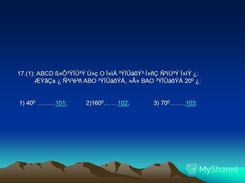 17.(1): ABCD ß»Õ³ÝÏÛ³Ý Ù»ç O Ï»ïÁ ³ÝÏÛáõݳ·Í»ñÇ Ñ³ïÙ³Ý Ï»ïÝ ¿: ÆÝãDZ ¿ ѳí³ë³ñ ABO ³ÝÏÛáõÝÁ, »Ã» BAO ³ÝÏÛáõÝÁ 20 0 ¿: 1) 40 0 ………101; 2)160 0 …….102; 3) 70 0 ……..103:101102103