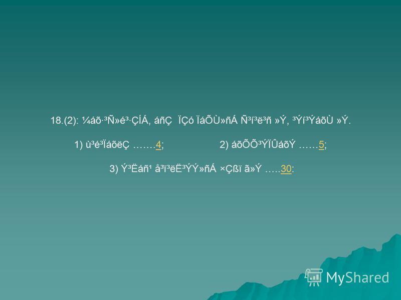 18.(2): ¼áõ·³Ñ»é³·ÇÍÁ, áñÇ ÏÇó ÏáÕÙ»ñÁ ѳí³ë³ñ »Ý, ³Ýí³ÝáõÙ »Ý. 1) ù³é³ÏáõëÇ …….4; 2) áõÕÕ³ÝÏÛáõÝ ……5;45 3) ݳËáñ¹ å³ï³ë˳ÝÝ»ñÁ ×Çßï ã»Ý …..30:30