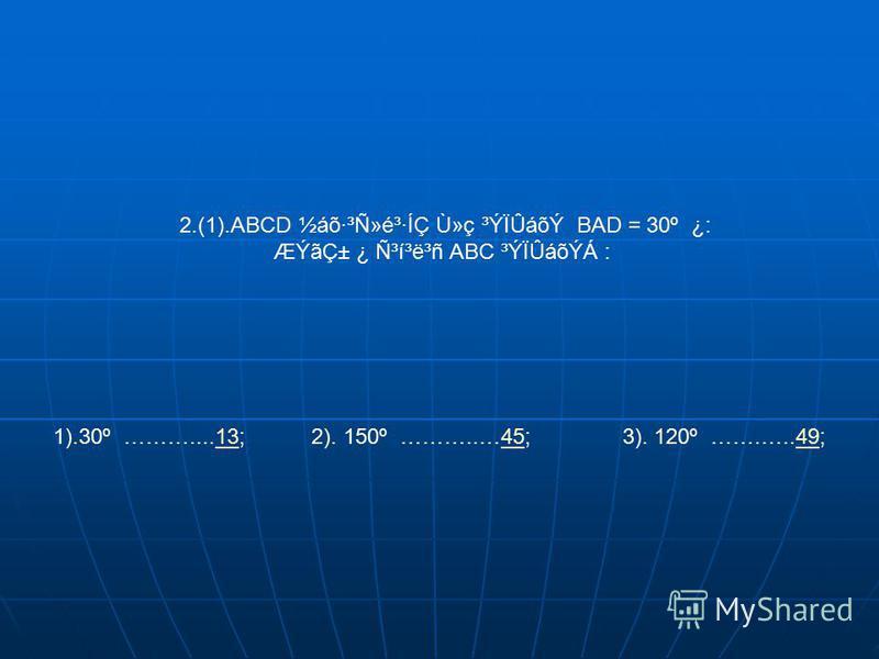 2.(1).ABCD ½áõ·³Ñ»é³·ÍÇ Ù»ç ³ÝÏÛáõÝ BAD = 30º ¿: ÆÝãDZ ¿ ѳí³ë³ñ ABC ³ÝÏÛáõÝÁ : 1).30º ………....13; 2). 150º ………..…45; 3). 120º …….…..49;134549