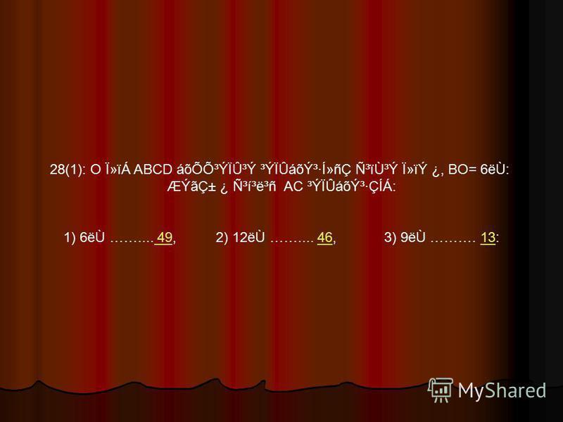 28(1): O Ï»ïÁ ABCD áõÕÕ³ÝÏÛ³Ý ³ÝÏÛáõݳ·Í»ñÇ Ñ³ïÙ³Ý Ï»ïÝ ¿, BO= 6ëÙ: ÆÝãDZ ¿ ѳí³ë³ñ AC ³ÝÏÛáõݳ·ÇÍÁ: 1) 6ëÙ …….... 49, 2) 12ëÙ …….... 46, 3) 9ëÙ ………. 13: 494613
