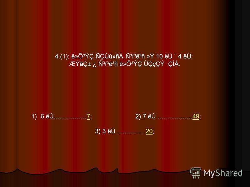 4.(1): ê»Õ³ÝÇ ÑÇÙù»ñÁ ѳí³ë³ñ »Ý 10 ëÙ ¨ 4 ëÙ: ÆÝãDZ ¿ ѳí³ë³ñ ë»Õ³ÝÇ ÙÇçÇÝ ·ÇÍÁ: 1)6 ëÙ…………….7; 2) 7 ëÙ ……………..49;749 3) 3 ëÙ …………. 20;20