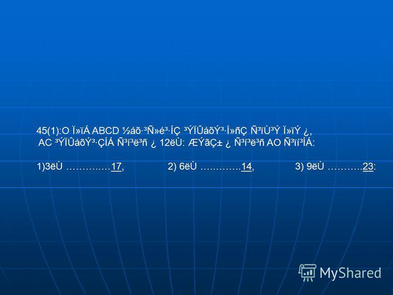 45(1):O Ï»ïÁ ABCD ½áõ·³Ñ»é³·ÍÇ ³ÝÏÛáõݳ·Í»ñÇ Ñ³ïÙ³Ý Ï»ïÝ ¿, AC ³ÝÏÛáõݳ·ÇÍÁ ѳí³ë³ñ ¿ 12ëÙ: ÆÝãDZ ¿ ѳí³ë³ñ AO ѳïí³ÍÁ: 1)3ëÙ ………..…17, 2) 6ëÙ …..……..14, 3) 9ëÙ ………..23:171423