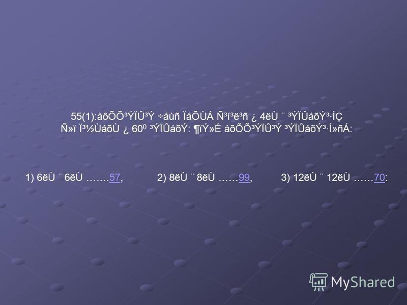 55(1):àôÕÕ³ÝÏÛ³Ý ÷áùñ ÏáÕÙÁ ѳí³ë³ñ ¿ 4ëÙ ¨ ³ÝÏÛáõݳ·ÍÇ Ñ»ï ϳ½ÙáõÙ ¿ 60 0 ³ÝÏÛáõÝ: ¶ïÝ»É áõÕÕ³ÝÏÛ³Ý ³ÝÏÛáõݳ·Í»ñÁ: 1) 6ëÙ ¨ 6ëÙ …….57, 2) 8ëÙ ¨ 8ëÙ ……99, 3) 12ëÙ ¨ 12ëÙ ……70:579970