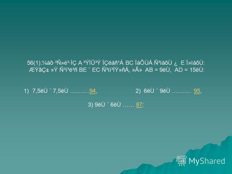 56(1):¼áõ·³Ñ»é³·ÍÇ A ³ÝÏÛ³Ý ÏÇëáñ¹Á BC ÏáÕÙÁ ѳïáõÙ ¿ E Ï»ïáõÙ: ÆÝãDZ »Ý ѳí³ë³ñ BE ¨ EC ѳïí³ÍÝ»ñÁ, »Ã» AB = 9ëÙ, AD = 15ëÙ: 1)7,5ëÙ ¨ 7,5ëÙ.......….94, 2) 6ëÙ ¨ 9ëÙ …........ 95,9495 3) 9ëÙ ¨ 6ëÙ …… 87:87