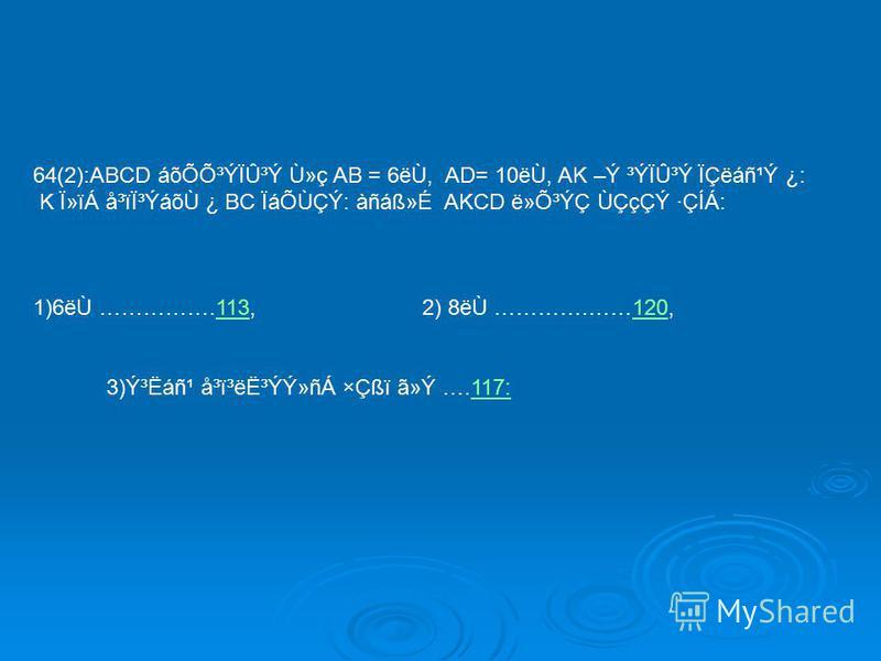 64(2):ABCD áõÕÕ³ÝÏÛ³Ý Ù»ç AB = 6ëÙ, AD= 10ëÙ, AK –Ý ³ÝÏÛ³Ý ÏÇëáñ¹Ý ¿: K Ï»ïÁ å³ïϳÝáõÙ ¿ BC ÏáÕÙÇÝ: àñáᯐ AKCD ë»Õ³ÝÇ ÙÇçÇÝ ·ÇÍÁ: 1)6ëÙ …………….113, 2) 8ëÙ ………….……120,113120 3)ݳËáñ¹ å³ï³ë˳ÝÝ»ñÁ ×Çßï ã»Ý ….117:117: