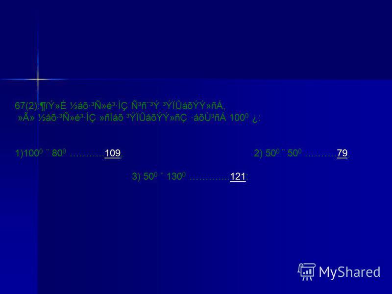 67(2):¶ïÝ»É ½áõ·³Ñ»é³·ÍÇ Ñ³ñ¨³Ý ³ÝÏÛáõÝÝ»ñÁ, »Ã» ½áõ·³Ñ»é³·ÍÇ »ñÏáõ ³ÝÏÛáõÝÝ»ñÇ ·áõÙ³ñÁ 100 0 ¿: 1)100 0 ¨ 80 0 ………..109, 2) 50 0 ¨ 50 0 ……….79,10979 3) 50 0 ¨ 130 0 ………....121:121