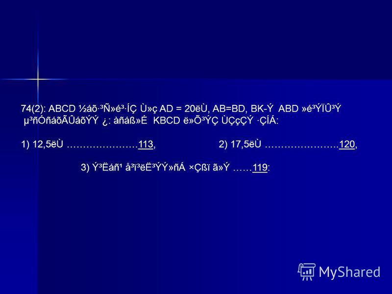 74(2): ABCD ½áõ·³Ñ»é³·ÍÇ Ù»ç AD = 20ëÙ, AB=BD, BK-Ý ABD »é³ÝÏÛ³Ý µ³ñÓñáõÃÛáõÝÝ ¿: àñáᯐ KBCD ë»Õ³ÝÇ ÙÇçÇÝ ·ÇÍÁ: 1) 12,5ëÙ ………………….113, 2) 17,5ëÙ …………………..120,113120 3) ݳËáñ¹ å³ï³ë˳ÝÝ»ñÁ ×Çßï ã»Ý ……119:119