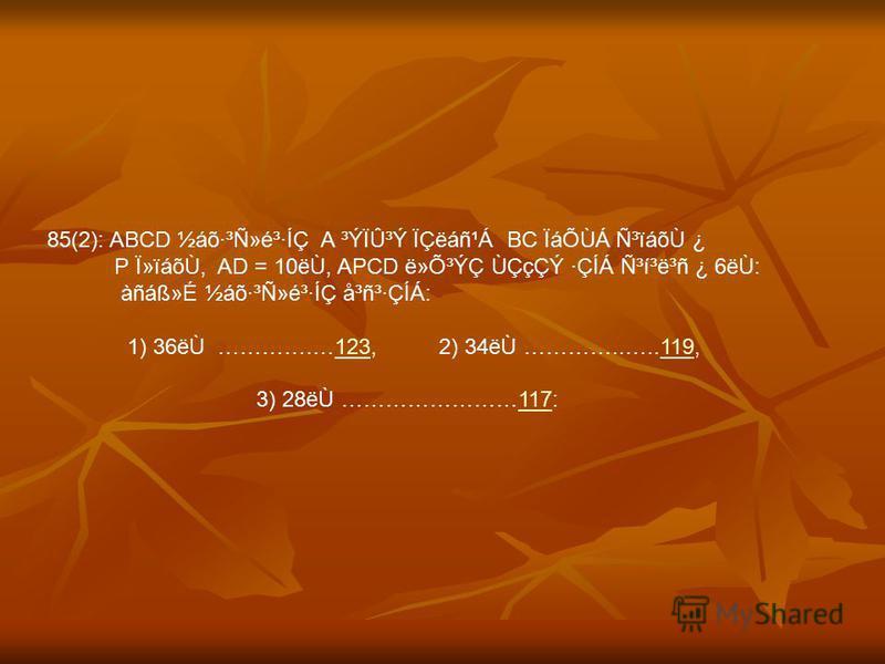 85(2): ABCD ½áõ·³Ñ»é³·ÍÇ A ³ÝÏÛ³Ý ÏÇëáñ¹Á BC ÏáÕÙÁ ѳïáõÙ ¿ P Ï»ïáõÙ, AD = 10ëÙ, APCD ë»Õ³ÝÇ ÙÇçÇÝ ·ÇÍÁ ѳí³ë³ñ ¿ 6ëÙ: àñáᯐ ½áõ·³Ñ»é³·ÍÇ å³ñ³·ÇÍÁ: 1) 36ëÙ ………….…123, 2) 34ëÙ …………..…..119,123119 3) 28ëÙ ……………………117:117