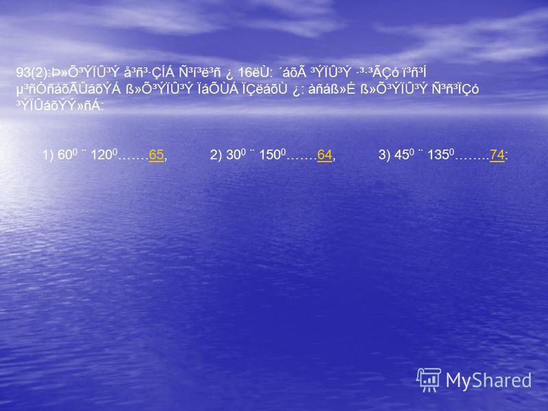 93(2):Þ»Õ³ÝÏÛ³Ý å³ñ³·ÇÍÁ ѳí³ë³ñ ¿ 16ëÙ: ´áõà ³ÝÏÛ³Ý ·³·³ÃÇó ï³ñ³Í µ³ñÓñáõÃÛáõÝÁ ß»Õ³ÝÏÛ³Ý ÏáÕÙÁ ÏÇëáõÙ ¿: àñáß»É ß»Õ³ÝÏÛ³Ý Ñ³ñ³ÏÇó ³ÝÏÛáõÝÝ»ñÁ: 1) 60 0 ¨ 120 0 …….65, 2) 30 0 ¨ 150 0 …….64, 3) 45 0 ¨ 135 0 ……..74:656474