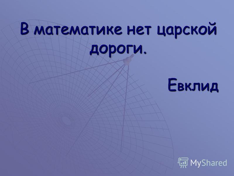 В математике нет царской дороги. Е вклид