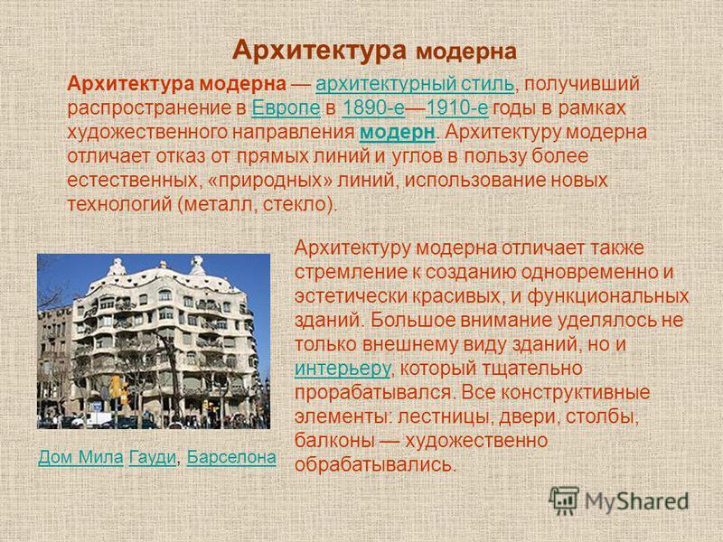Архитектура модерна Архитектура модерна архитектурный стиль, получивший распространение в Европе в 1890-е 1910-е годы в рамках художественного направления модерн. Архитектуру модерна отличает отказ от прямых линий и углов в пользу более естественных,