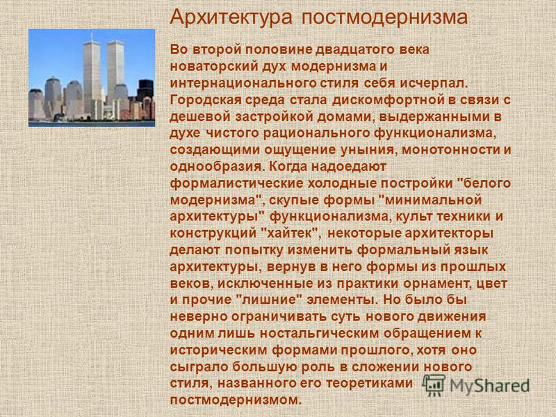 Архитектура постмодернизма Во второй половине двадцатого века новаторский дух модернизма и интернационального стиля себя исчерпал. Городская среда стала дискомфортной в связи с дешевой застройкой домами, выдержанными в духе чистого рационального функ