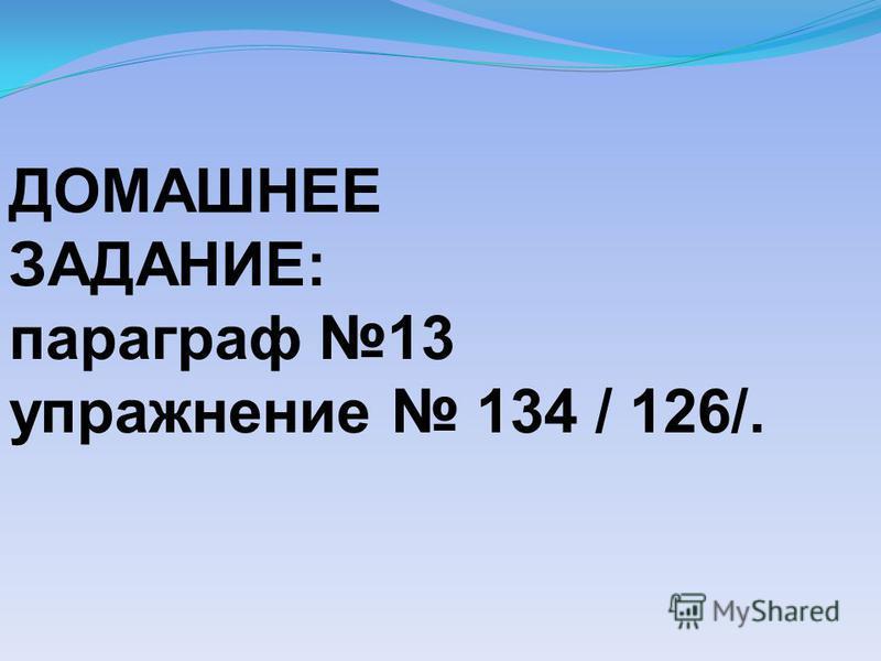 ДОМАШНЕЕ ЗАДАНИЕ: параграф 13 упражнение 134 / 126/.