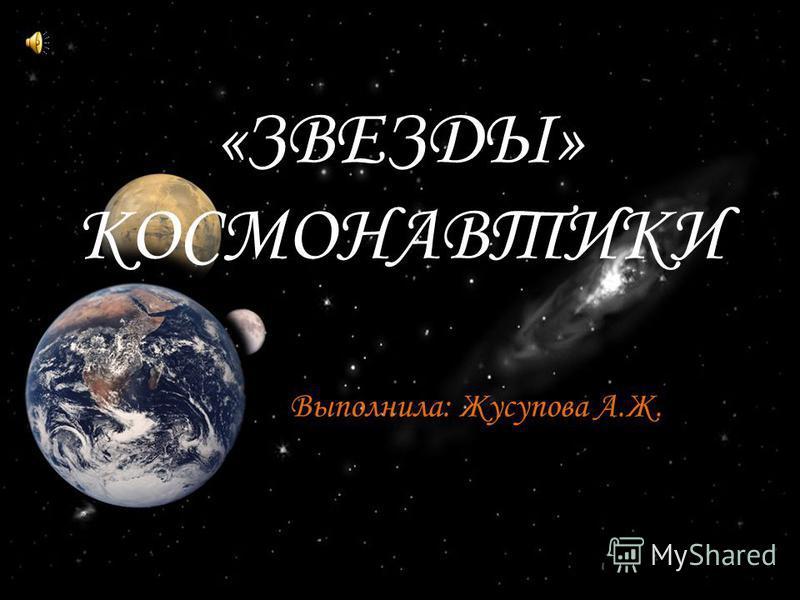 «ЗВЕЗДЫ» КОСМОНАВТИКИ Выполнила: Жусупова А.Ж.