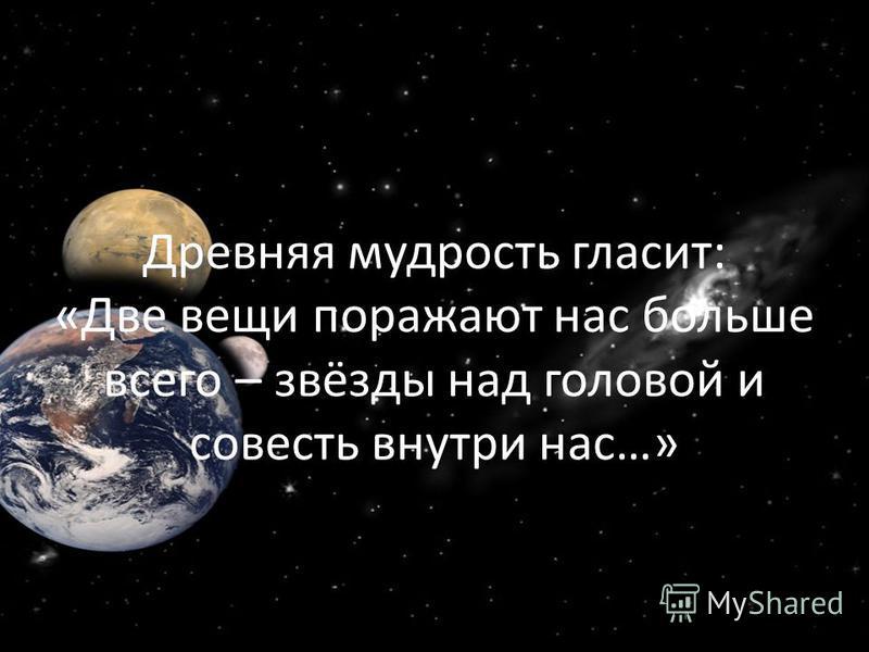 Древняя мудрость гласит: «Две вещи поражают нас больше всего – звёзды над головой и совесть внутри нас…»