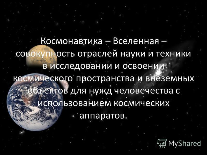 Космонавтика – Вселенная – совокупность отраслей науки и техники в исследовании и освоении космического пространства и внеземных объектов для нужд человечества с использованием космических аппаратов.