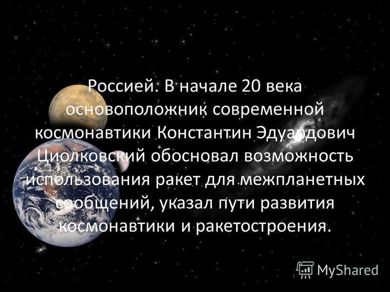 Космонавтика как на неразрывно связана с Россией. В начале 20 века основоположник современной космонавтики Константин Эдуардович Циолковский обосновал возможность использования ракет для межпланетных сообщений, указал пути развития космонавтики и рак