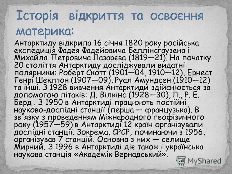 Антарктиду відкрила 16 січня 1820 року російська експедиція Фадея Фадейовича Беллінсгаузена і Михайла Петровича Лазарєва (181921). На початку 20 століття Антарктиду досліджували видатні полярники: Роберт Скотт (190104, 191012), Ернест Генрі Шеклтон (