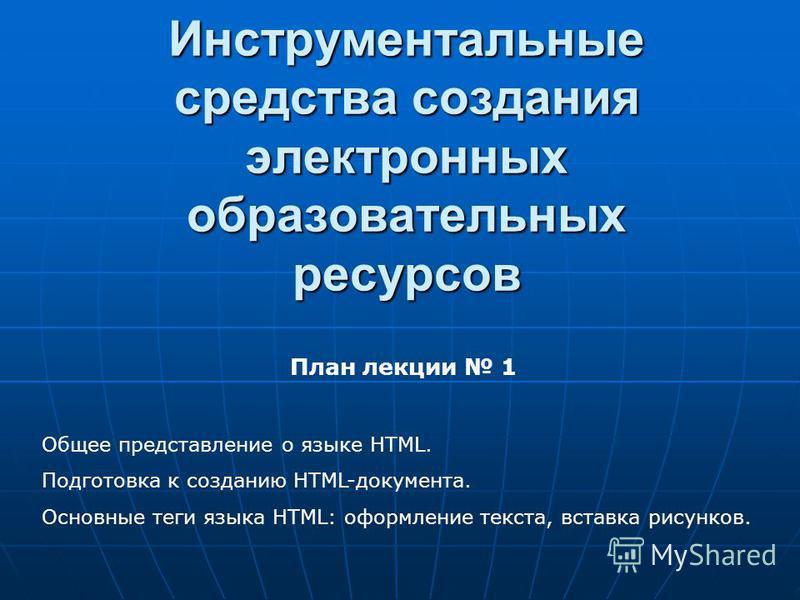 Инструментальные средства создания электронных образовательных ресурсов План лекции 1 Общее представление о языке HTML. Подготовка к созданию HTML-документа. Основные теги языка HTML: оформление текста, вставка рисунков.