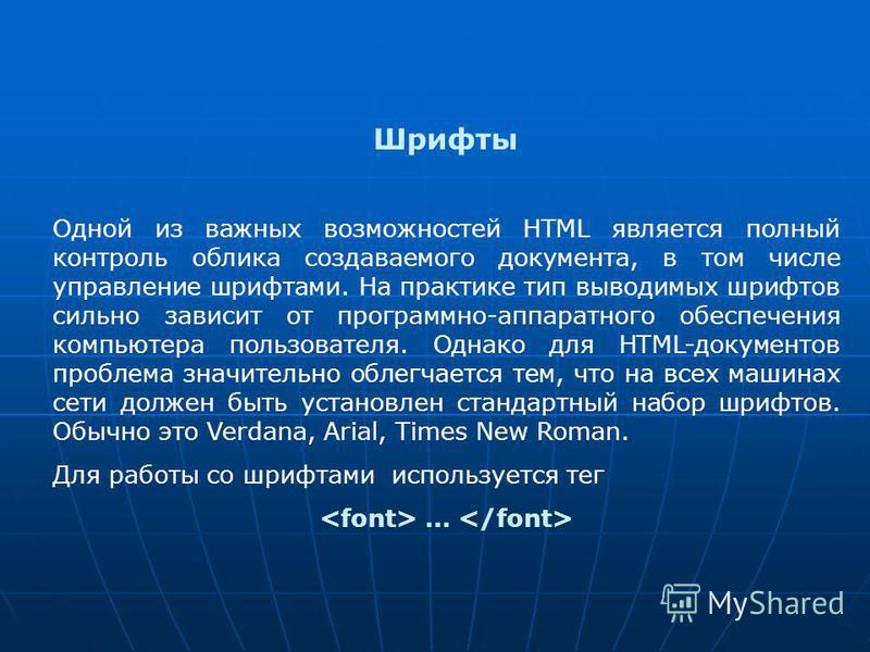 Шрифты Одной из важных возможностей HTML является полный контроль облика создаваемого документа, в том числе управление шрифтами. На практике тип выводимых шрифтов сильно зависит от программно-аппаратного обеспечения компьютера пользователя. Однако д