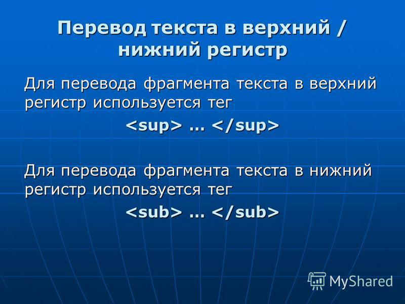 Перевод текста в верхний / нижний регистр Для перевода фрагмента текста в верхний регистр используется тег … … Для перевода фрагмента текста в нижний регистр используется тег … …