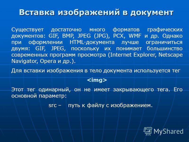 Вставка изображений в документ Существует достаточно много форматов графических документов: GIF, BMP, JPEG (JPG), PCX, WMF и др. Однако при оформлении HTML-документа лучше ограничиться двумя: GIF, JPEG, поскольку их понимает большинство современных п