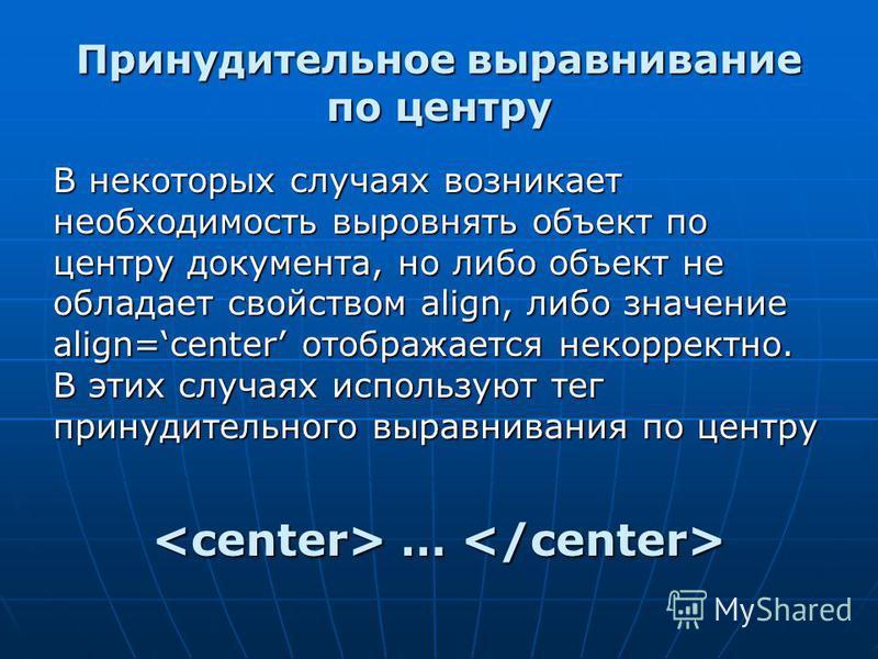 Принудительное выравнивание по центру В некоторых случаях возникает необходимость выровнять объект по центру документа, но либо объект не обладает свойством align, либо значение align=center отображается некорректно. В этих случаях используют тег при
