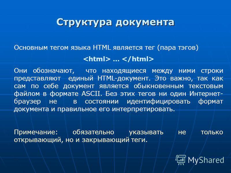 Структура документа Основным тегом языка HTML является тег (пара тэгов) … Они обозначают, что находящиеся между ними строки представляют единый HTML-документ. Это важно, так как сам по себе документ является обыкновенным текстовым файлом в формате AS