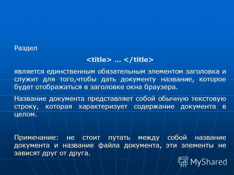 Раздел … является единственным обязательным элементом заголовка и служит для того,чтобы дать документу название, которое будет отображаться в заголовке окна браузера. Название документа представляет собой обычную текстовую строку, которая характеризу