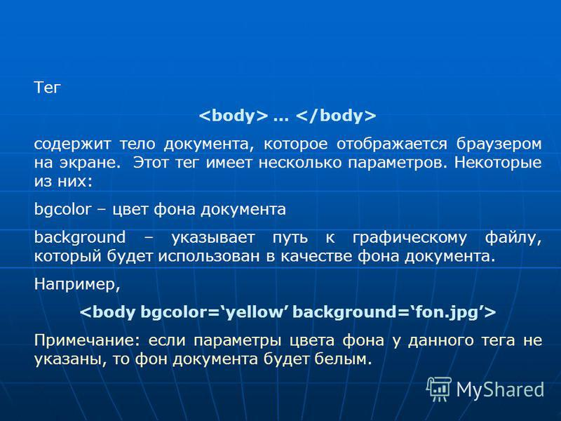 Тег … содержит тело документа, которое отображается браузером на экране. Этот тег имеет несколько параметров. Некоторые из них: bgcolor – цвет фона документа background – указывает путь к графическому файлу, который будет использован в качестве фона